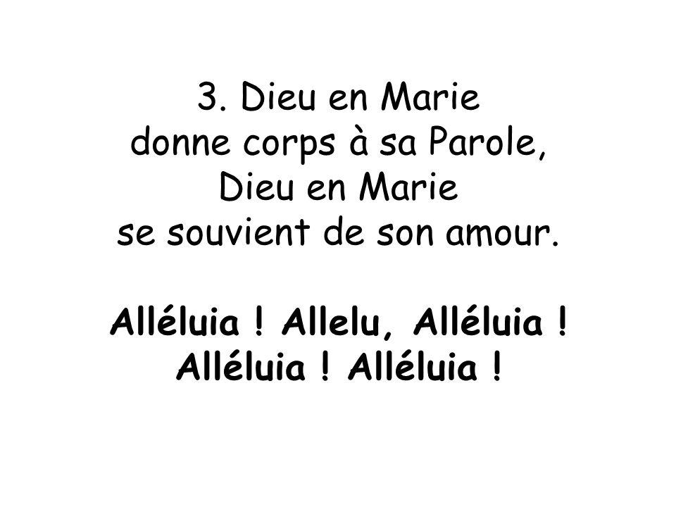 3. Dieu en Marie donne corps à sa Parole, Dieu en Marie se souvient de son amour. Alléluia ! Allelu, Alléluia ! Alléluia !