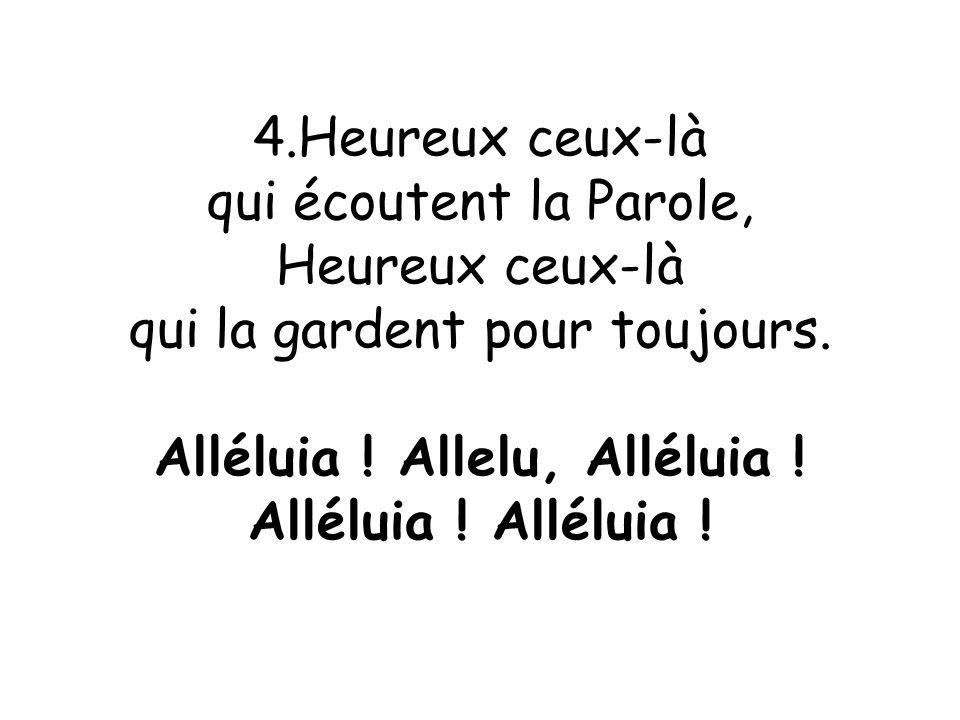 4.Heureux ceux-là qui écoutent la Parole, Heureux ceux-là qui la gardent pour toujours. Alléluia ! Allelu, Alléluia ! Alléluia !