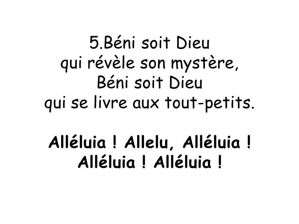 5.Béni soit Dieu qui révèle son mystère, Béni soit Dieu qui se livre aux tout-petits. Alléluia ! Allelu, Alléluia ! Alléluia !