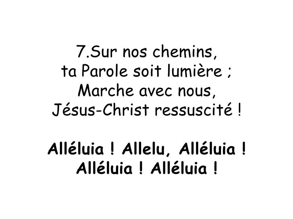 7.Sur nos chemins, ta Parole soit lumière ; Marche avec nous, Jésus-Christ ressuscité ! Alléluia ! Allelu, Alléluia ! Alléluia !