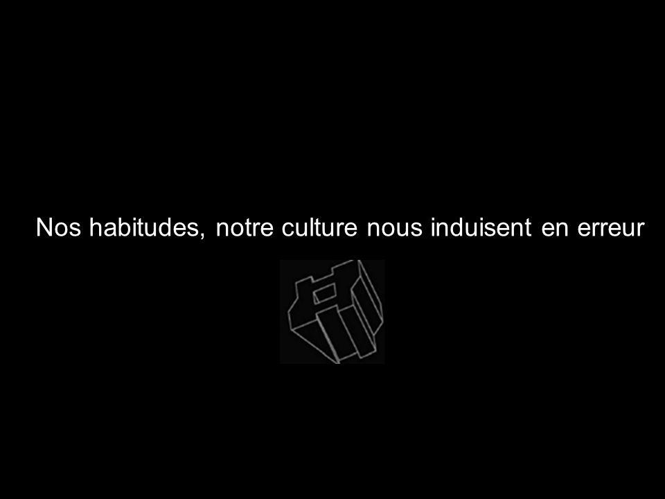 Nos habitudes, notre culture nous induisent en erreur