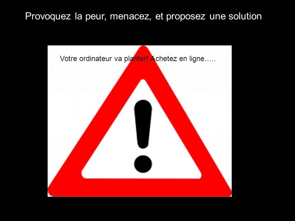 Provoquez la peur, menacez, et proposez une solution Votre ordinateur va planter! Achetez en ligne…..