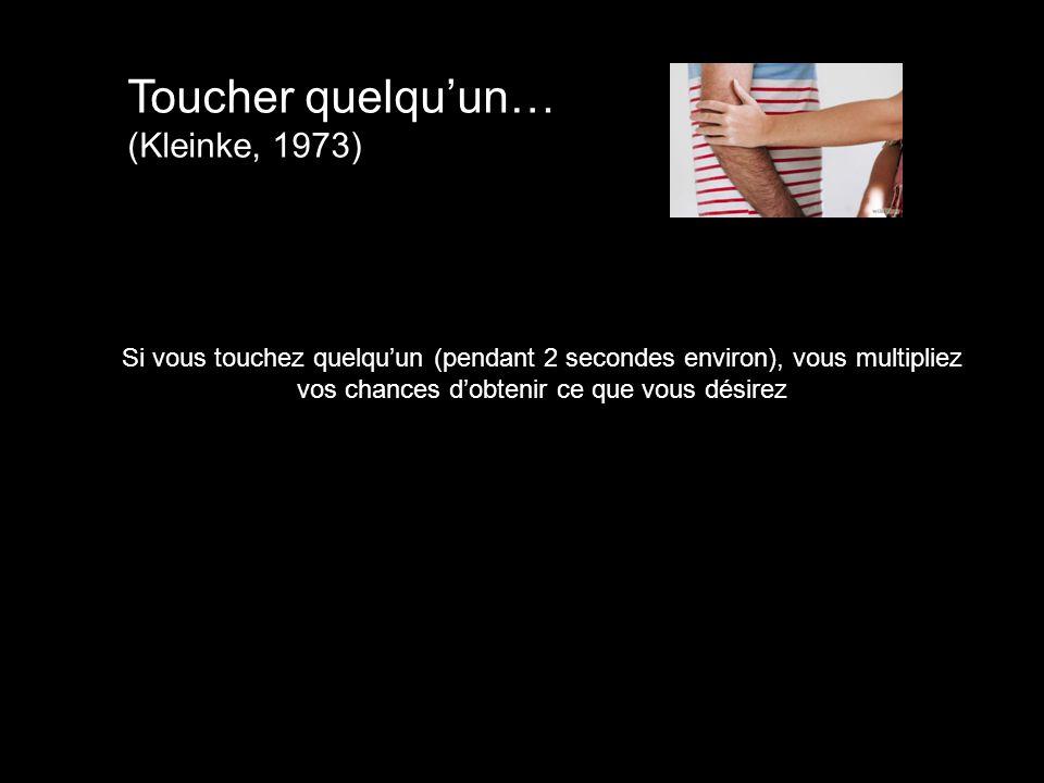 Toucher quelqu'un… (Kleinke, 1973) Si vous touchez quelqu'un (pendant 2 secondes environ), vous multipliez vos chances d'obtenir ce que vous désirez