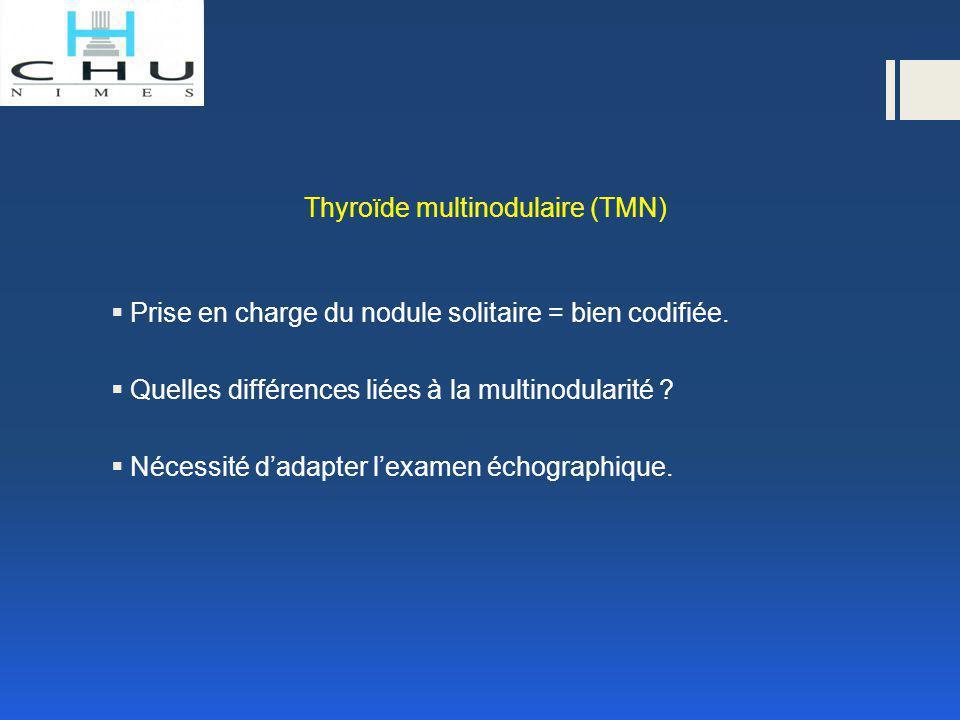 Thyroïde multinodulaire (TMN)  Prise en charge du nodule solitaire = bien codifiée.  Quelles différences liées à la multinodularité ?  Nécessité d'
