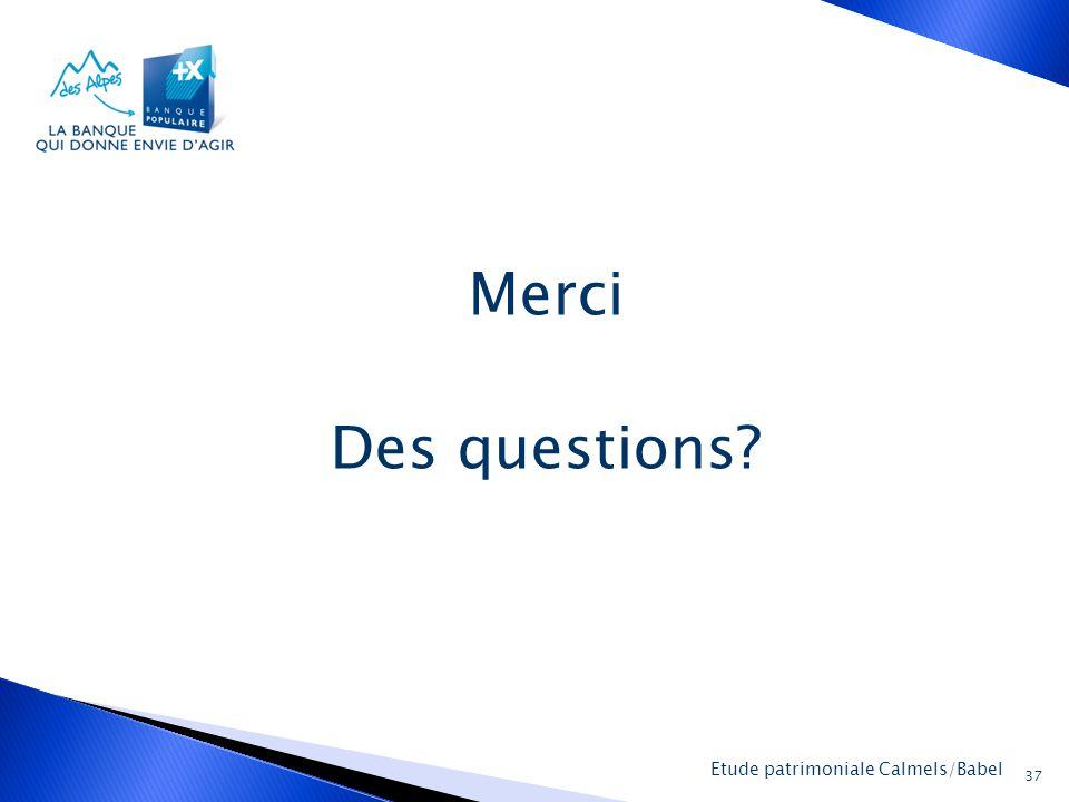 La Banque Populaire des Alpes 37 Etude patrimoniale Calmels/Babel Merci Des questions?