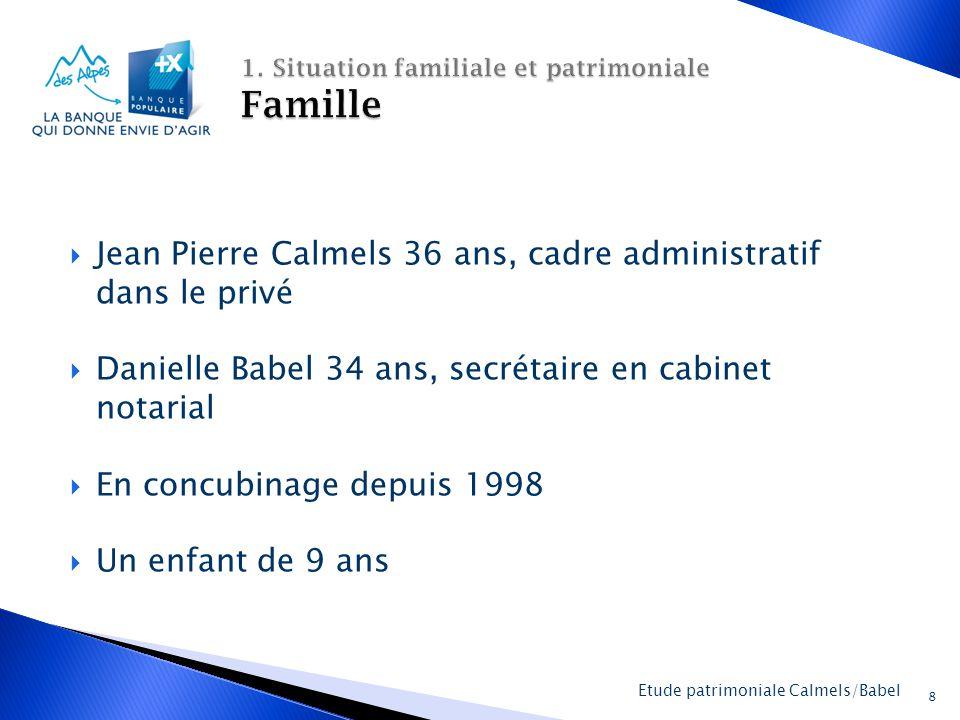  Jean Pierre Calmels 36 ans, cadre administratif dans le privé  Danielle Babel 34 ans, secrétaire en cabinet notarial  En concubinage depuis 1998  Un enfant de 9 ans 8 Etude patrimoniale Calmels/Babel