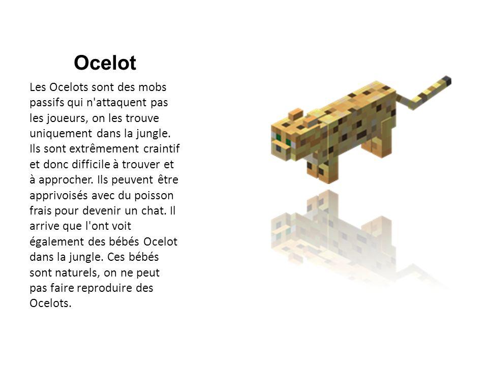 Ocelot Les Ocelots sont des mobs passifs qui n'attaquent pas les joueurs, on les trouve uniquement dans la jungle. Ils sont extrêmement craintif et do