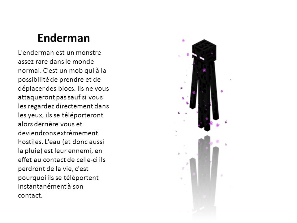 Enderman L'enderman est un monstre assez rare dans le monde normal. C'est un mob qui à la possibilité de prendre et de déplacer des blocs. Ils ne vous