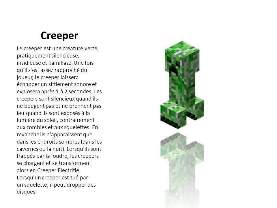 Creeper Le creeper est une créature verte, pratiquement silencieuse, insidieuse et kamikaze. Une fois qu'il s'est assez rapproché du joueur, le creepe