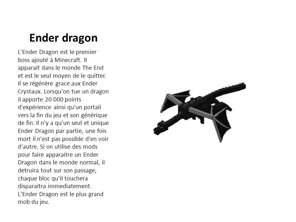 Ender dragon L'Ender Dragon est le premier boss ajouté à Minecraft. Il apparait dans le monde The End et est le seul moyen de le quitter. Il se régénè