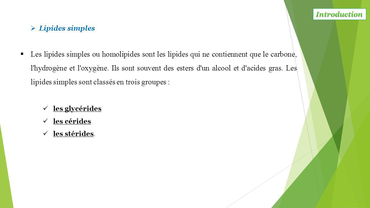  Les lipides simples ou homolipides sont les lipides qui ne contiennent que le carbone, l'hydrogène et l'oxygène. Ils sont souvent des esters d'un al