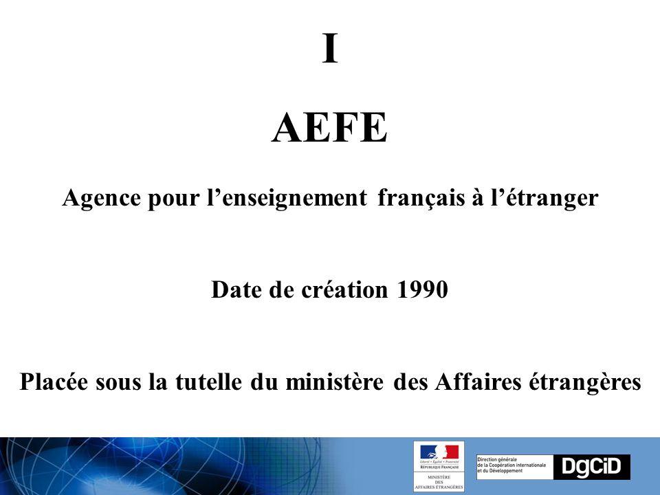 I AEFE Agence pour l'enseignement français à l'étranger Date de création 1990 Placée sous la tutelle du ministère des Affaires étrangères