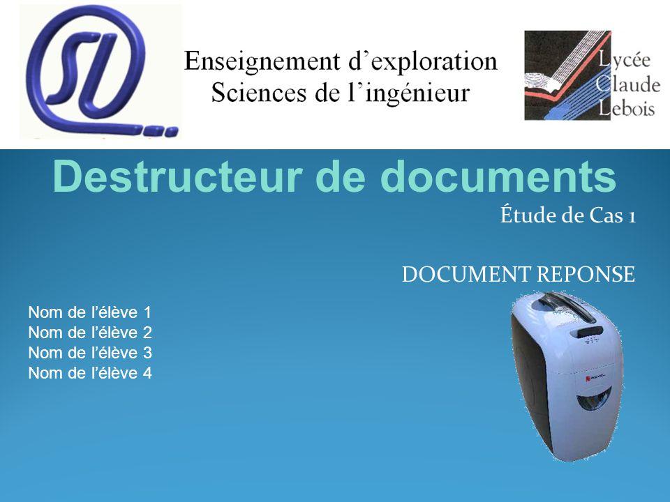 Étude de Cas 1 DOCUMENT REPONSE Nom de l'élève 1 Nom de l'élève 2 Nom de l'élève 3 Nom de l'élève 4 Destructeur de documents
