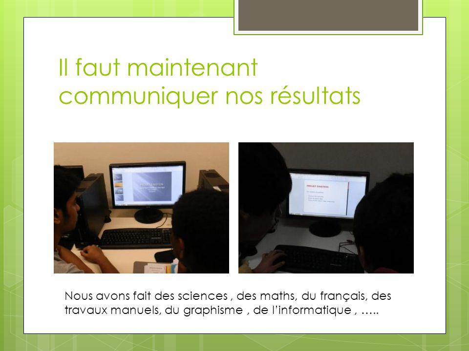 Il faut maintenant communiquer nos résultats Nous avons fait des sciences, des maths, du français, des travaux manuels, du graphisme, de l'informatiqu