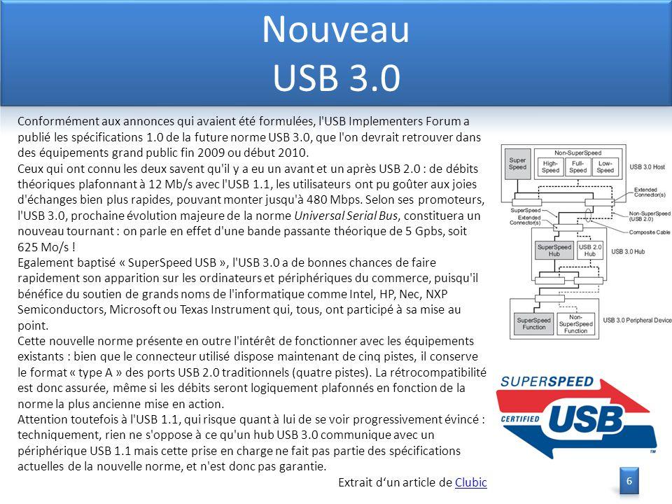 Conformément aux annonces qui avaient été formulées, l USB Implementers Forum a publié les spécifications 1.0 de la future norme USB 3.0, que l on devrait retrouver dans des équipements grand public fin 2009 ou début 2010.