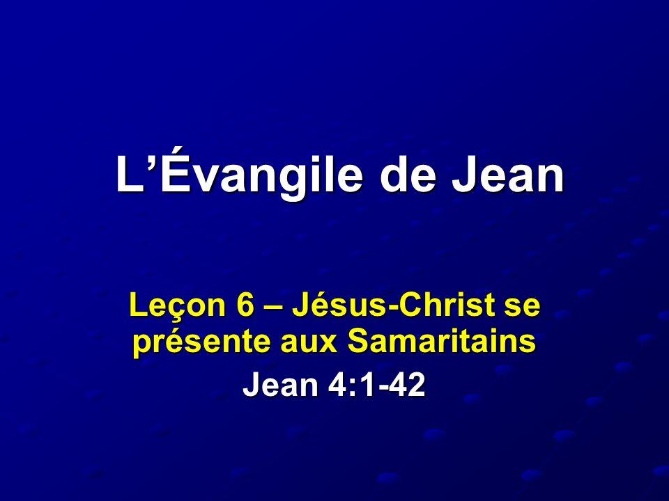 L'Évangile de Jean Leçon 6 – Jésus-Christ se présente aux Samaritains Jean 4:1-42