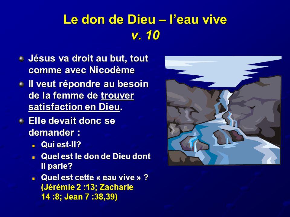 Le don de Dieu – l'eau vive v. 10 Jésus va droit au but, tout comme avec Nicodème Il veut répondre au besoin de la femme de trouver satisfaction en Di