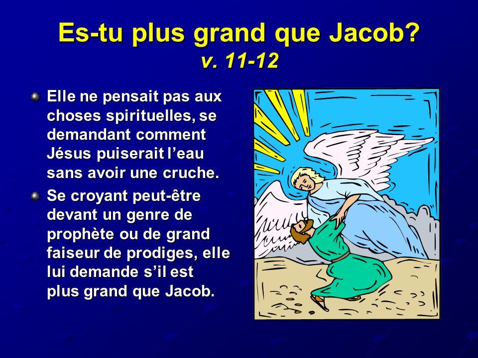 Es-tu plus grand que Jacob? v. 11-12 Elle ne pensait pas aux choses spirituelles, se demandant comment Jésus puiserait l'eau sans avoir une cruche. Se