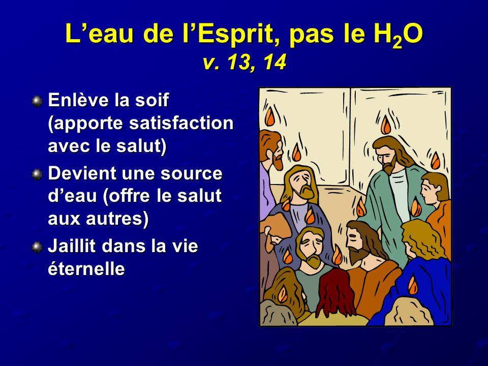 L'eau de l'Esprit, pas le H 2 O v. 13, 14 Enlève la soif (apporte satisfaction avec le salut) Devient une source d'eau (offre le salut aux autres) Jai