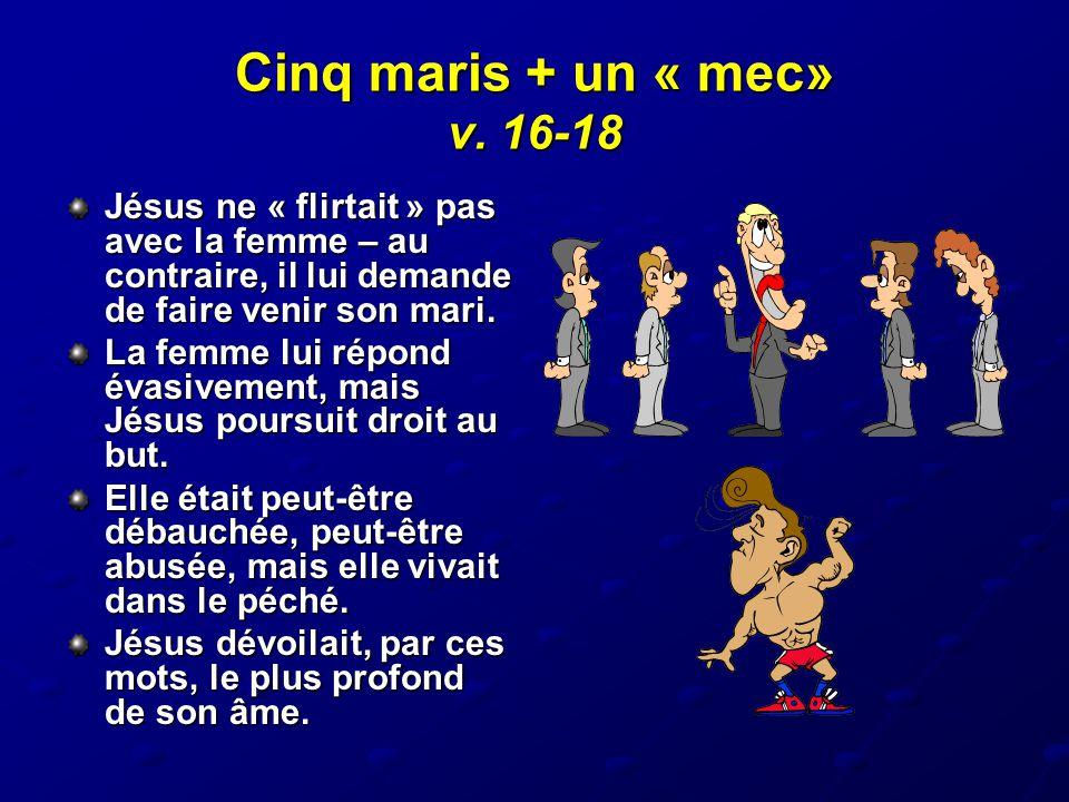 Cinq maris + un « mec» v. 16-18 Jésus ne « flirtait » pas avec la femme – au contraire, il lui demande de faire venir son mari. La femme lui répond év