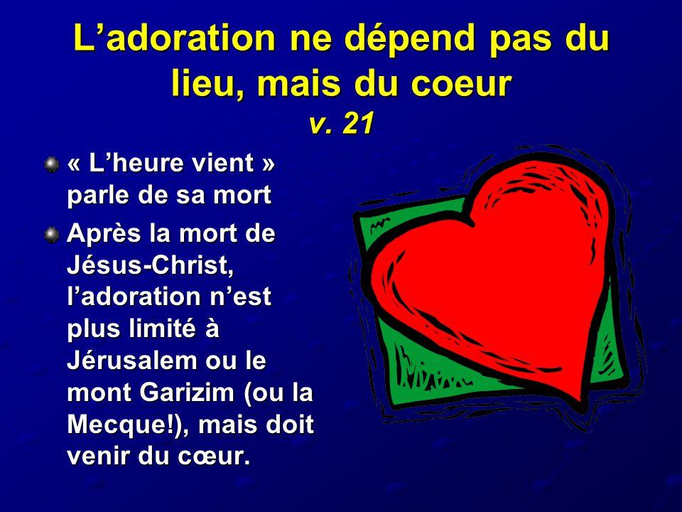 L'adoration ne dépend pas du lieu, mais du coeur v. 21 « L'heure vient » parle de sa mort Après la mort de Jésus-Christ, l'adoration n'est plus limité