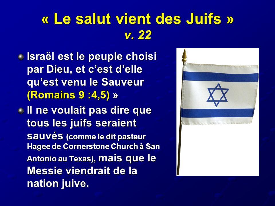 « Le salut vient des Juifs » v. 22 Israël est le peuple choisi par Dieu, et c'est d'elle qu'est venu le Sauveur (Romains 9 :4,5) » Il ne voulait pas d