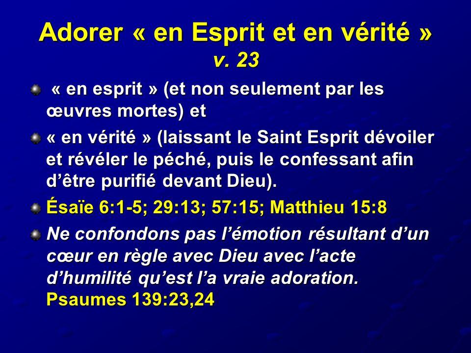 Adorer « en Esprit et en vérité » v. 23 « en esprit » (et non seulement par les œuvres mortes) et « en esprit » (et non seulement par les œuvres morte