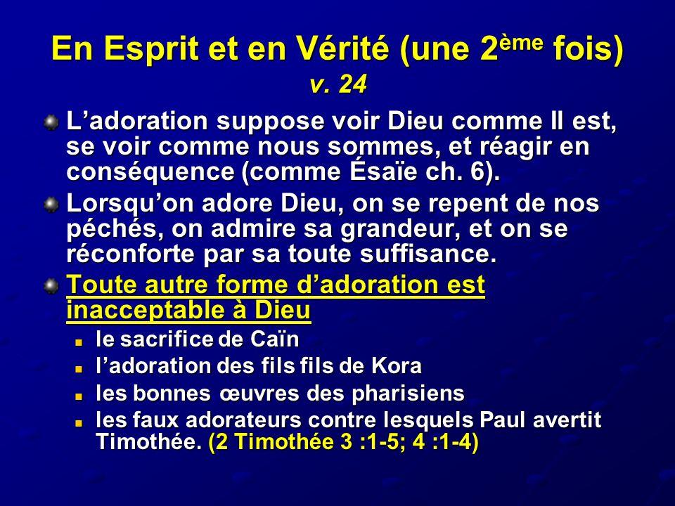 En Esprit et en Vérité (une 2 ème fois) v. 24 L'adoration suppose voir Dieu comme Il est, se voir comme nous sommes, et réagir en conséquence (comme É
