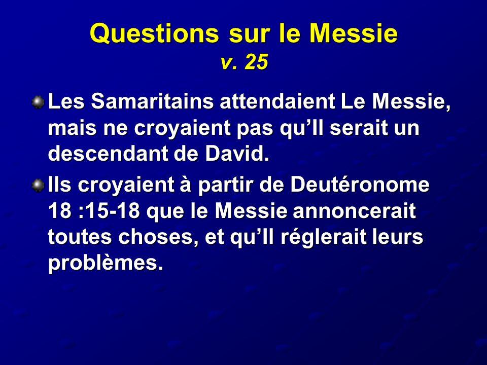Questions sur le Messie v. 25 Les Samaritains attendaient Le Messie, mais ne croyaient pas qu'Il serait un descendant de David. Ils croyaient à partir