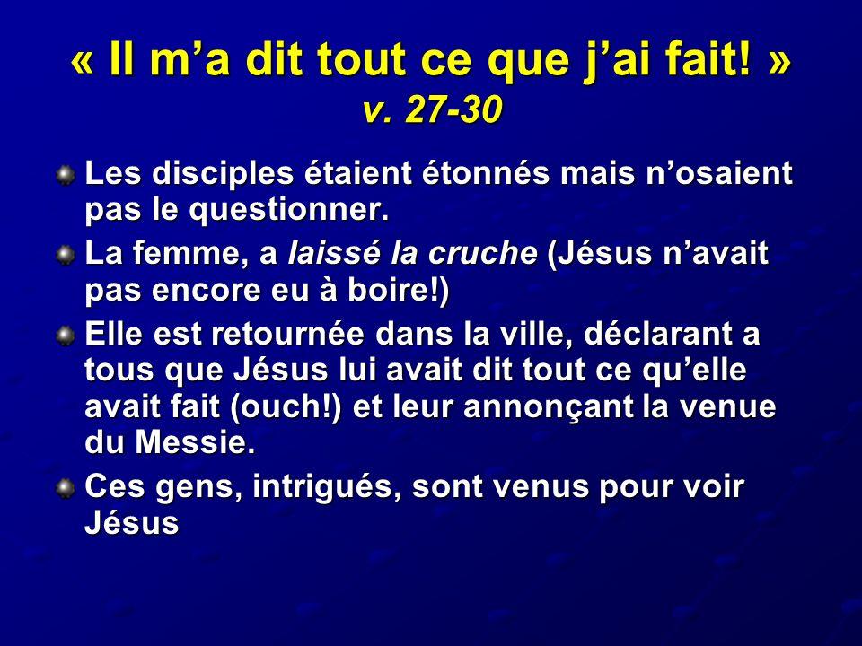 « Il m'a dit tout ce que j'ai fait! » v. 27-30 Les disciples étaient étonnés mais n'osaient pas le questionner. La femme, a laissé la cruche (Jésus n'