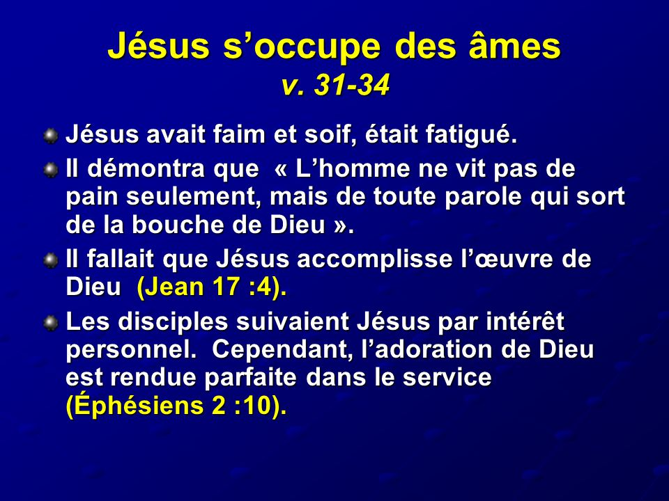 Jésus s'occupe des âmes v. 31-34 Jésus avait faim et soif, était fatigué. Il démontra que « L'homme ne vit pas de pain seulement, mais de toute parole