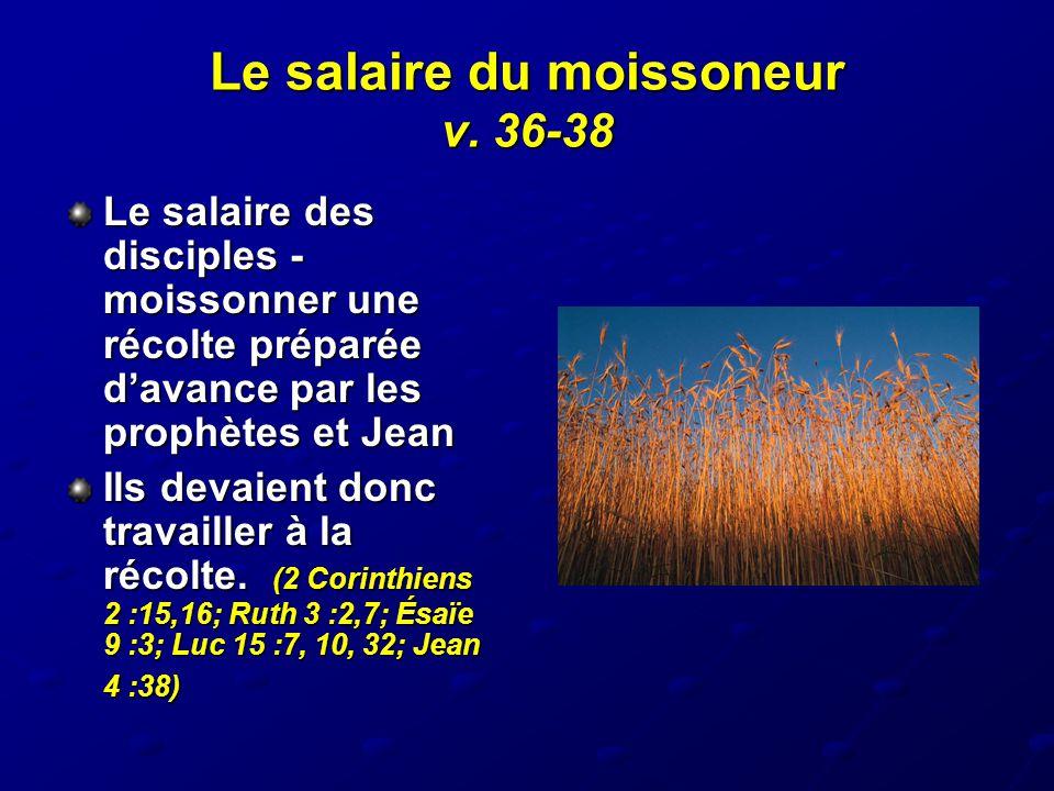 Le salaire du moissoneur v. 36-38 Le salaire des disciples - moissonner une récolte préparée d'avance par les prophètes et Jean Ils devaient donc trav