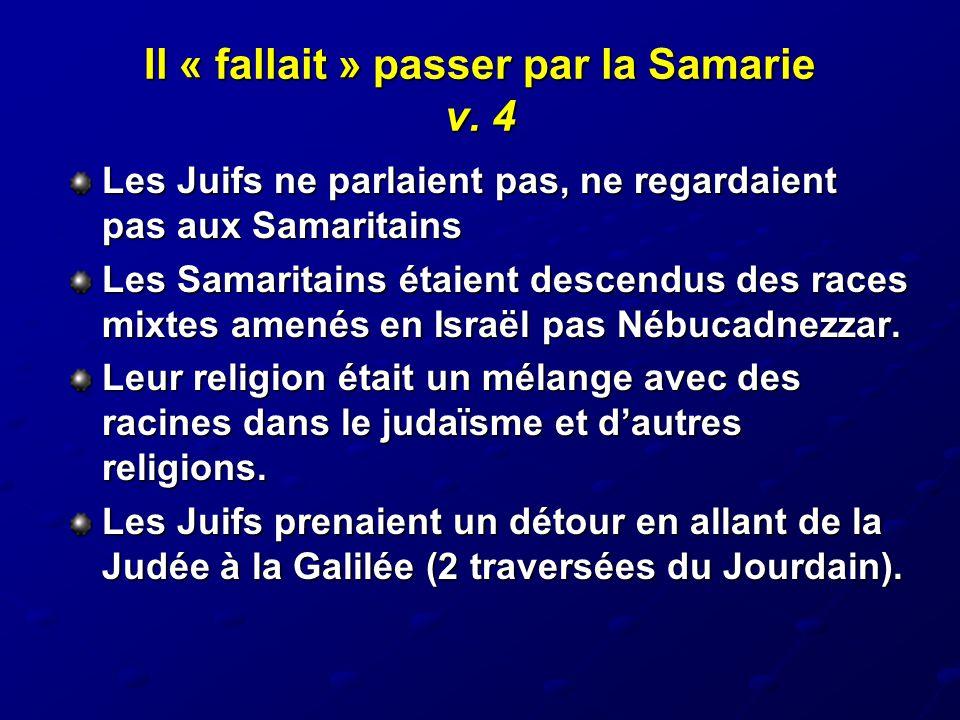 Il « fallait » passer par la Samarie v. 4 Les Juifs ne parlaient pas, ne regardaient pas aux Samaritains Les Samaritains étaient descendus des races m