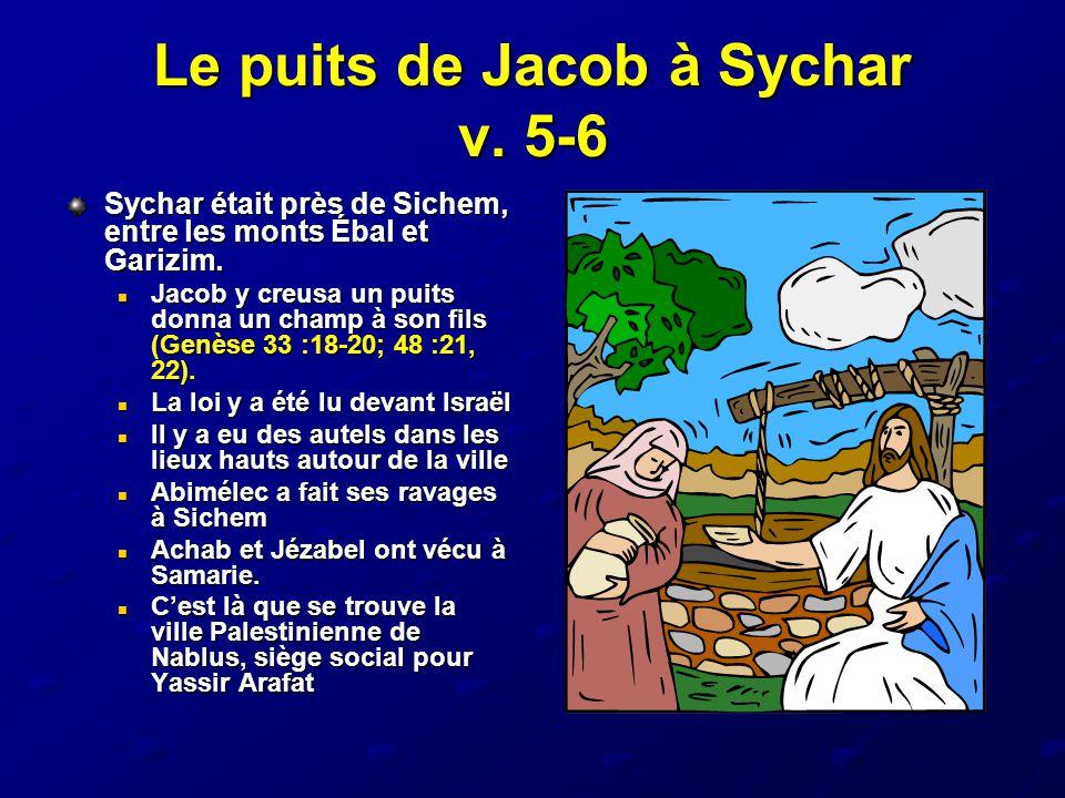 Le puits de Jacob à Sychar v. 5-6 Sychar était près de Sichem, entre les monts Ébal et Garizim. Jacob y creusa un puits donna un champ à son fils (Gen