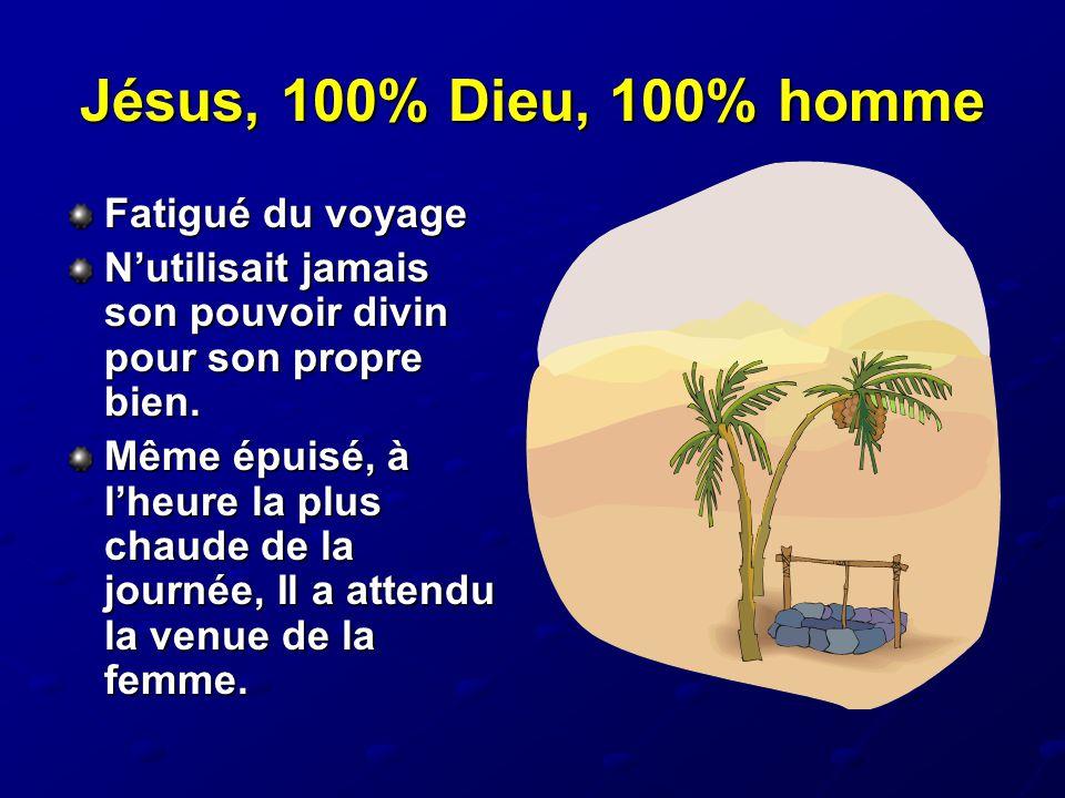 Jésus, 100% Dieu, 100% homme Fatigué du voyage N'utilisait jamais son pouvoir divin pour son propre bien.