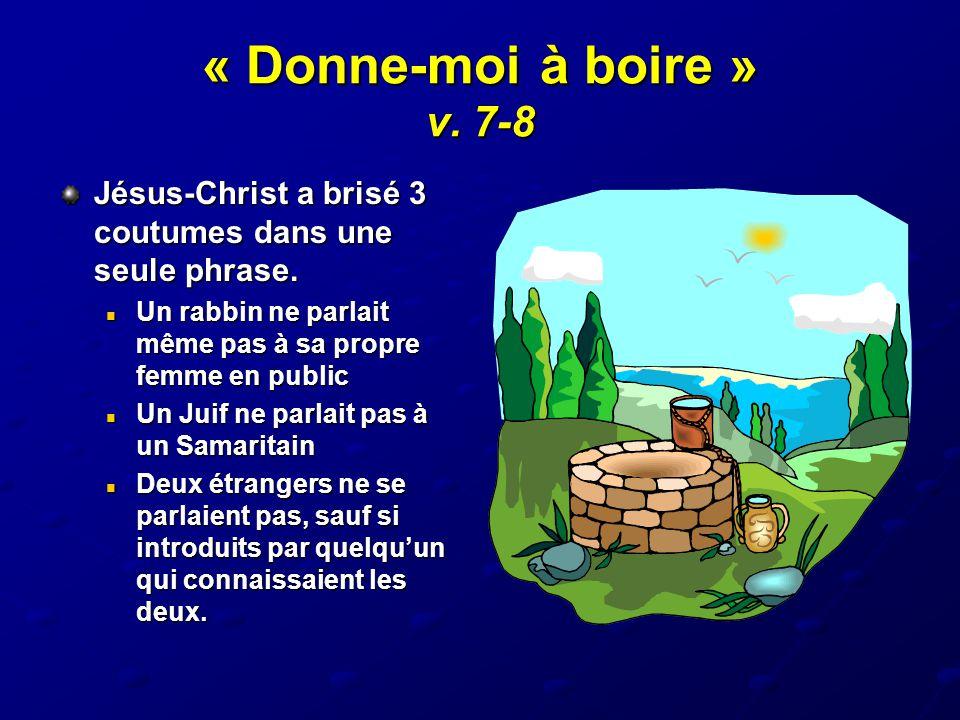« Donne-moi à boire » v. 7-8 Jésus-Christ a brisé 3 coutumes dans une seule phrase. Un rabbin ne parlait même pas à sa propre femme en public Un rabbi
