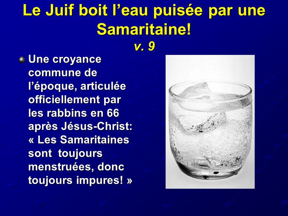 Le Juif boit l'eau puisée par une Samaritaine! v. 9 Une croyance commune de l'époque, articulée officiellement par les rabbins en 66 après Jésus-Chris