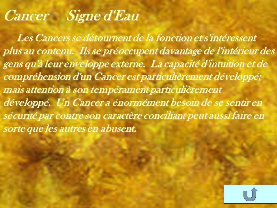 Cancer Signe d'Eau Les Cancers se détournent de la fonction et s'intéressent plus au contenu. Ils se préoccupent davantage de l'intérieur des gens qu'