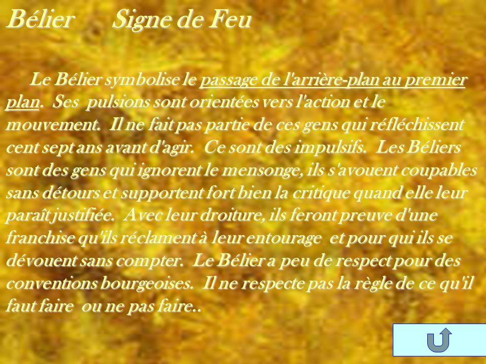 Bélier Signe de Feu Le Bélier symbolise le passage de l'arrière-plan au premier plan. Ses pulsions sont orientées vers l'action et le mouvement. Il ne