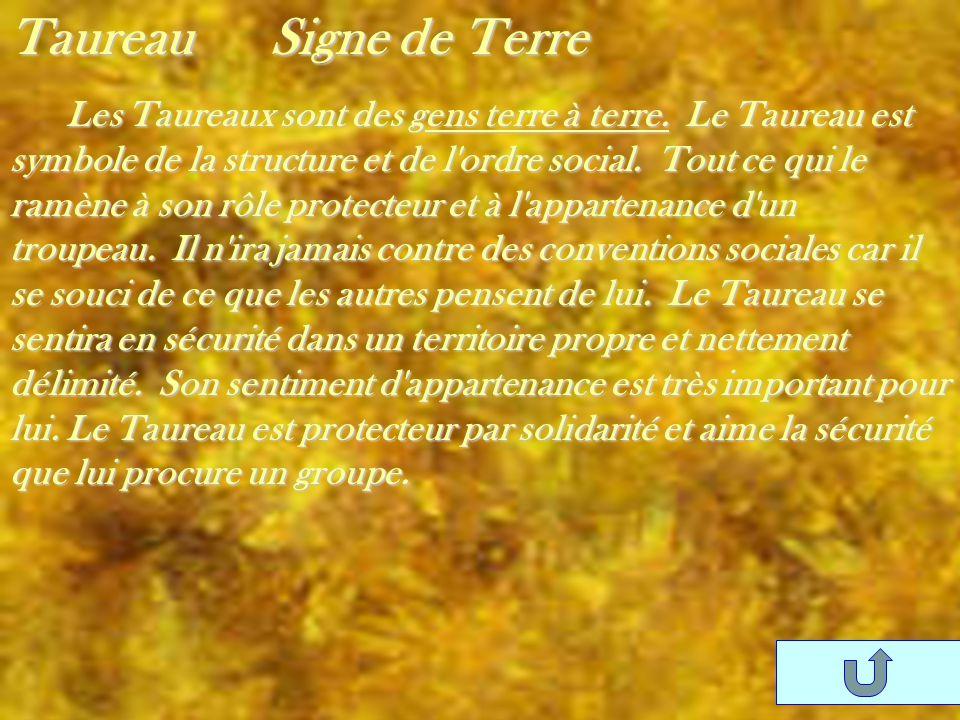 Taureau Signe de Terre Les Taureaux sont des gens terre à terre. Le Taureau est symbole de la structure et de l'ordre social. Tout ce qui le ramène à