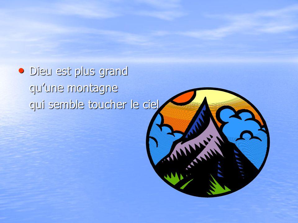 Dieu est plus grand Dieu est plus grand qu'une montagne qui semble toucher le ciel