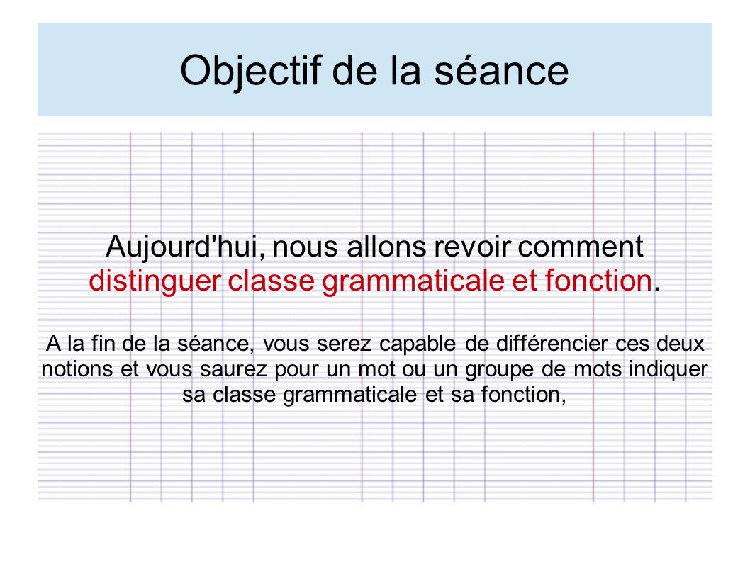 Objectif de la séance Aujourd'hui, nous allons revoir comment distinguer classe grammaticale et fonction. A la fin de la séance, vous serez capable de