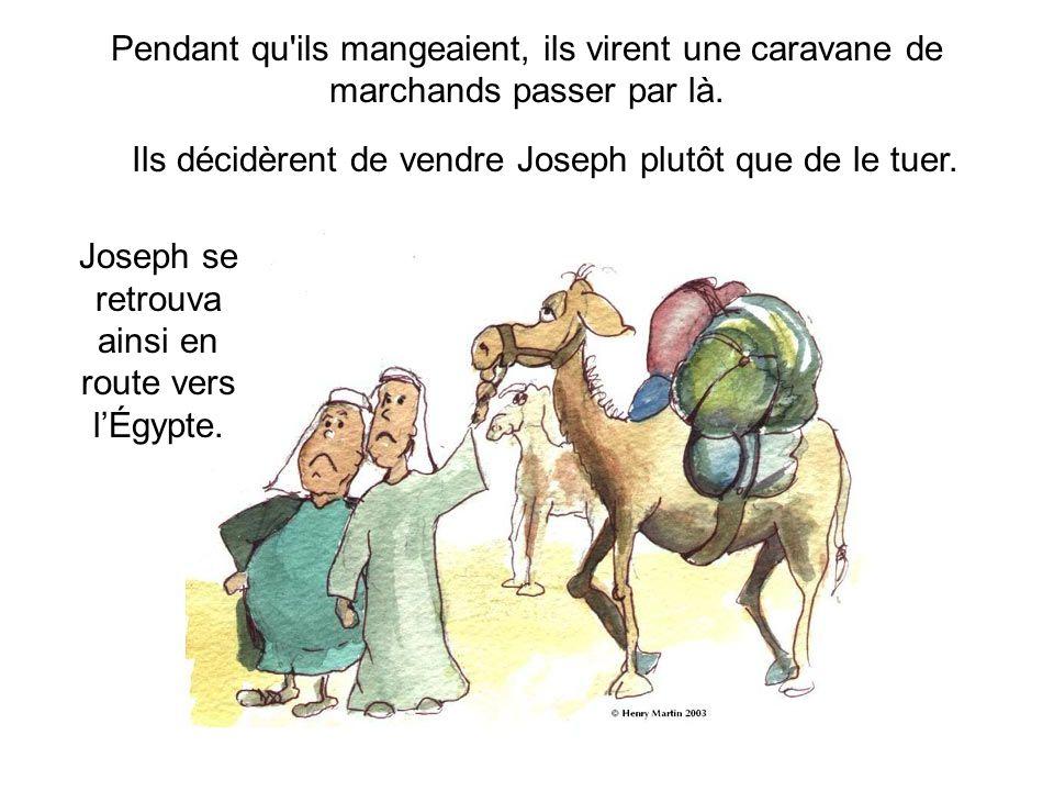 Pendant qu'ils mangeaient, ils virent une caravane de marchands passer par là. Ils décidèrent de vendre Joseph plutôt que de le tuer. Joseph se retrou