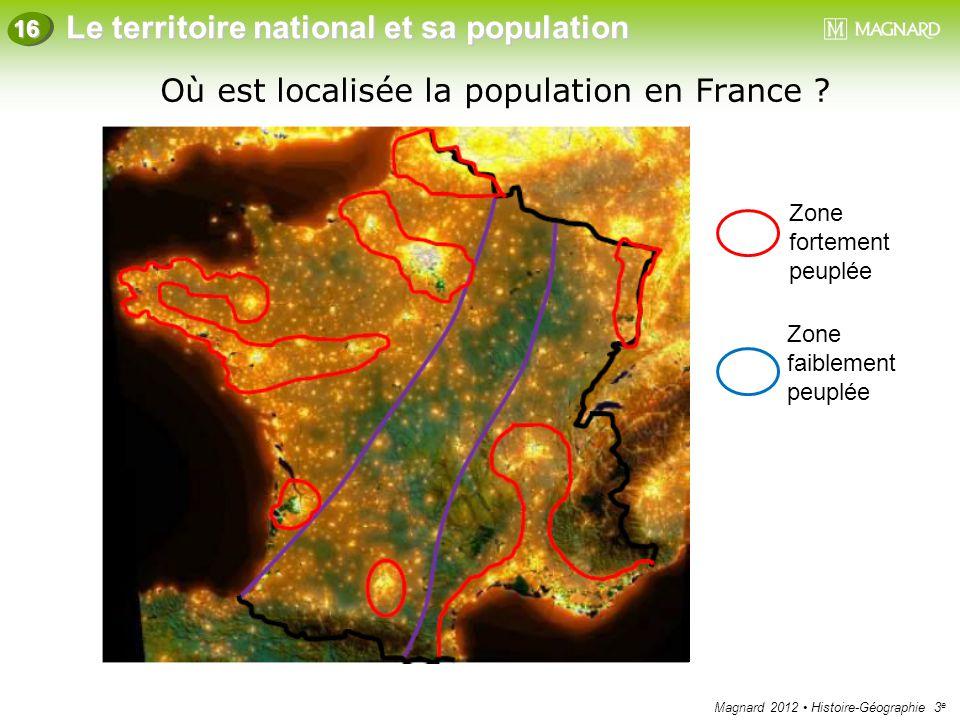 Magnard 2012 Histoire-Géographie 3 e Le territoire national et sa population 16 Où est localisée la population en France ? Zone fortement peuplée Zone