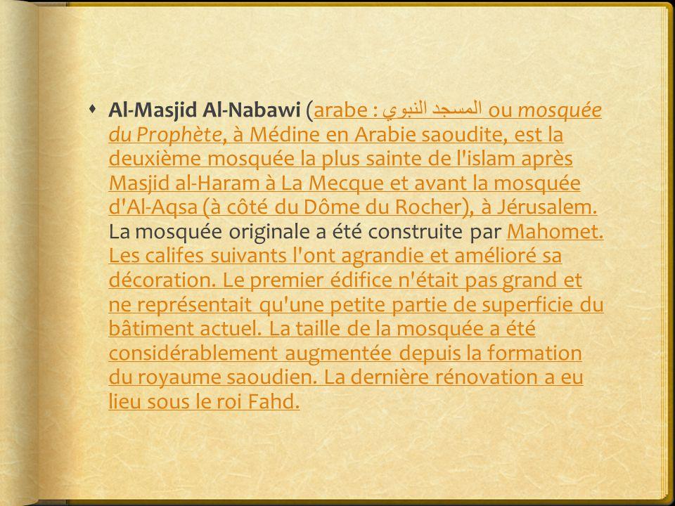  Al-Masjid Al-Nabawi (arabe : المسجد النبوي ou mosquée du Prophète, à Médine en Arabie saoudite, est la deuxième mosquée la plus sainte de l islam après Masjid al-Haram à La Mecque et avant la mosquée d Al-Aqsa (à côté du Dôme du Rocher), à Jérusalem.