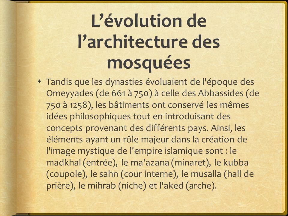 L'évolution de l'architecture des mosquées  Tandis que les dynasties évoluaient de l époque des Omeyyades (de 661 à 750) à celle des Abbassides (de 750 à 1258), les bâtiments ont conservé les mêmes idées philosophiques tout en introduisant des concepts provenant des différents pays.