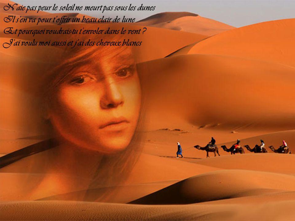 N aie pas peur le soleil ne meurt pas sous les dunes Il s en va pour t offrir un beau clair de lune Et pourquoi voudrais-tu t envoler dans le vent .