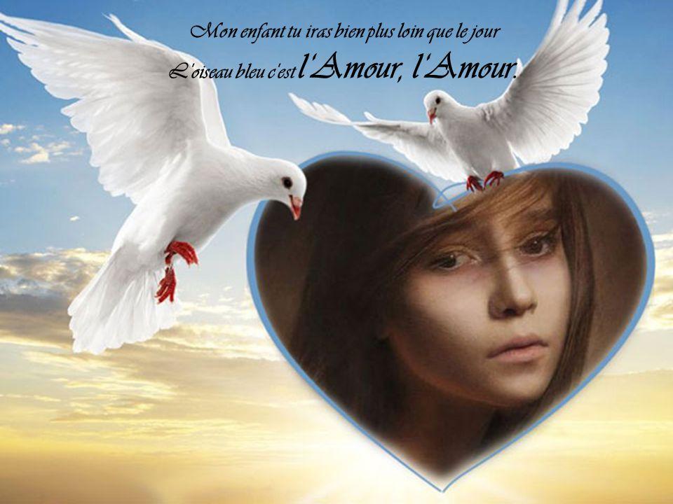 Mon enfant tu iras bien plus loin que le jour L oiseau bleu c est l'Amour, l'Amour.