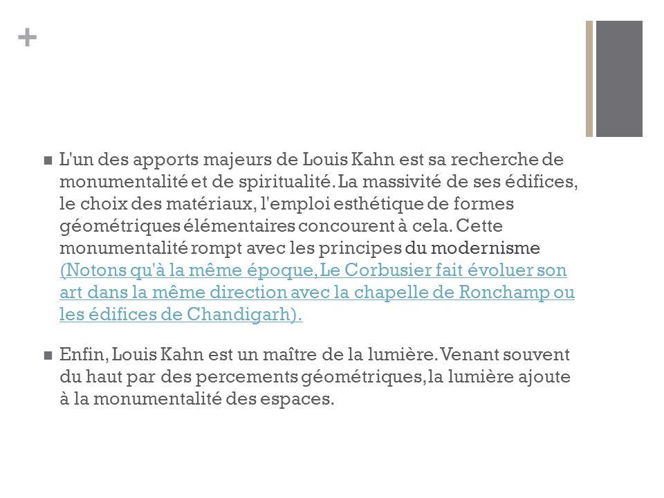 + L un des apports majeurs de Louis Kahn est sa recherche de monumentalité et de spiritualité.