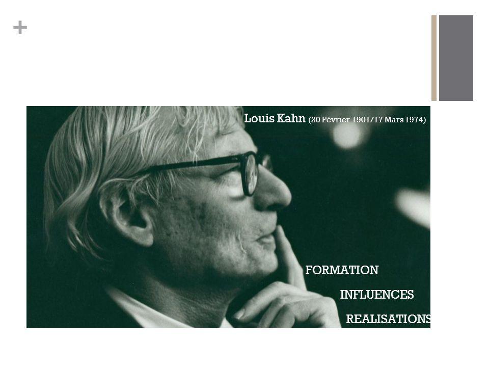 + Louis Kahn (20 Février 1901/17 Mars 1974) FORMATION INFLUENCES REALISATIONS
